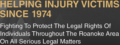 Helping Injury victims Since 1974 - Fighting To Protect The Legal Rights Of Individuals Throughout The Roanoke Area On All Serious Legal Matters